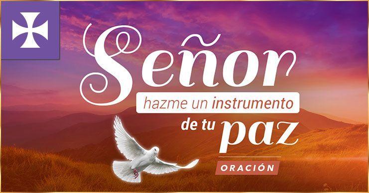 Señor, hazme un instrumento de tu Paz - Oración Poderosa